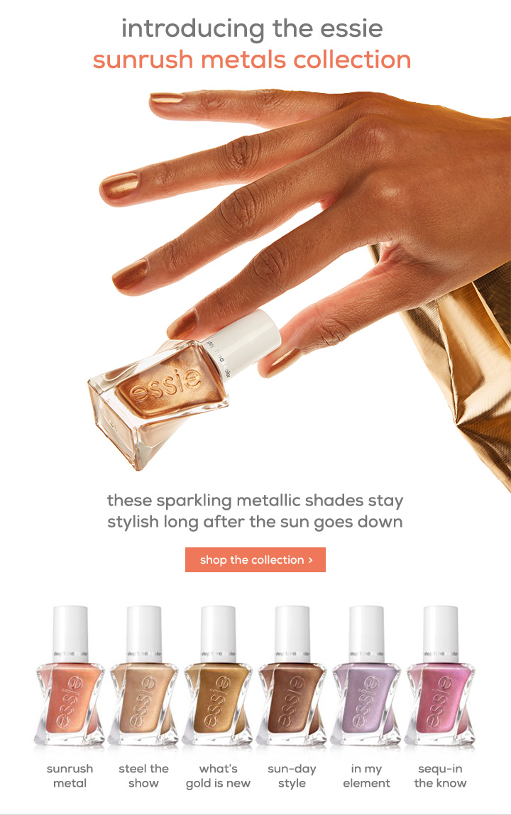 introducing the essie sunrush metals collection - these sparkling metallic shades stay stylish long after the sun goes down - shop the collection > - sunrush metal - steel the show - what's gold is new - sun-day style - in my element - sequ-in the know