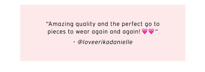 """Amazing quality and the perfect go to pieces to wear again and again! 💗💗"" - @loveerkiadanielle"