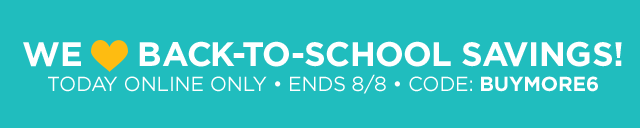 We LOVE back-to-school savings! today online only, ENDS August 8, 2019, Code: BUYMORE6