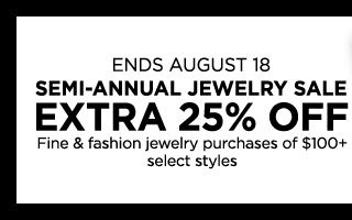 Ends August 18, 2019, Semi-annual jewelry sale, extra 25% off fine & fashion jewelry purchases of $100 plus, select styles