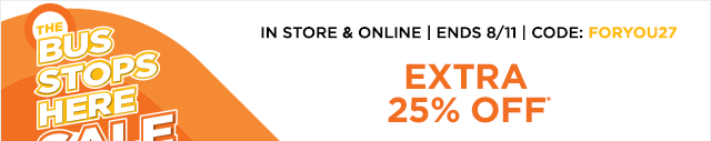 The bus stops here sale. In store & online, ends August 11, code: FORYOU27, extra 25% off*