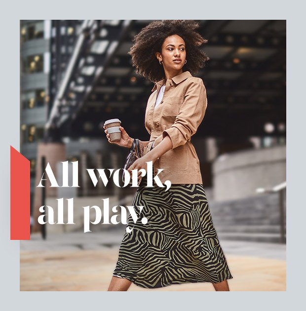 ALL WORK, ALL PLAY. SHOP NOW