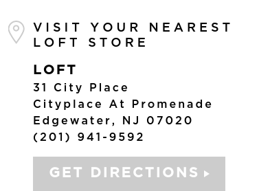 VISIT YOUR NEAREST LOFT STORE