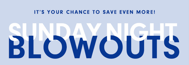 It's your chance to save even more!   Sunday Night BLOWOUTS