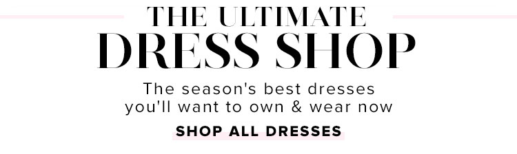 The Ultimate Dress Shop. The season's best dresses you'll want to own & wear now. SHOP ALL DRESSES.