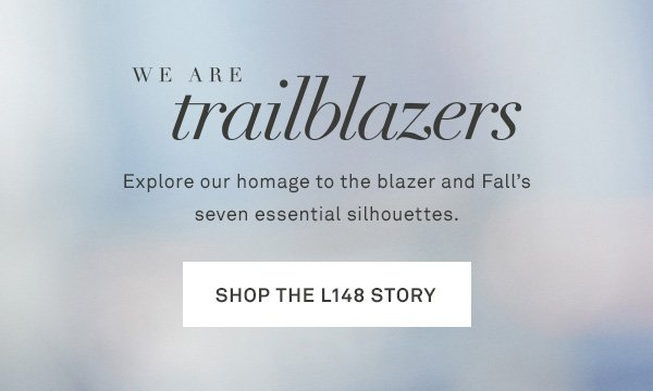 We Are Trailblazers - Explore our homage to the blazer and Fall's six essential silhouettes. - [SHOP THE L148 STORY]