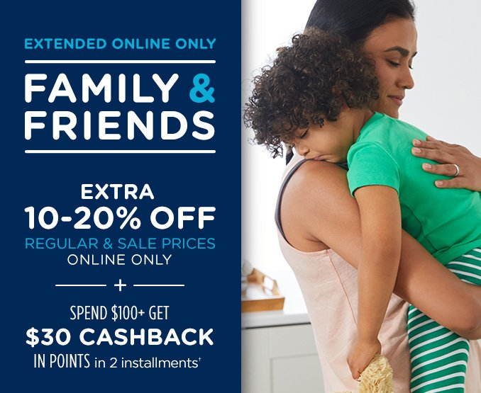 EXTENDED ONLINE ONLY FAMILY & FRIENDS | EXTRA 10-20% OFF REGULAR & SALE PRICES ONLINE ONLY + SPEND $100+ GET $30 CASHBACK IN POINTS in 2 installments†
