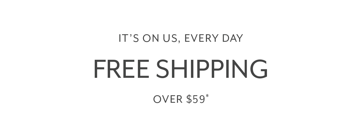 IT'S ON US, EVERY DAY FREE SHIPPING OVER $59*
