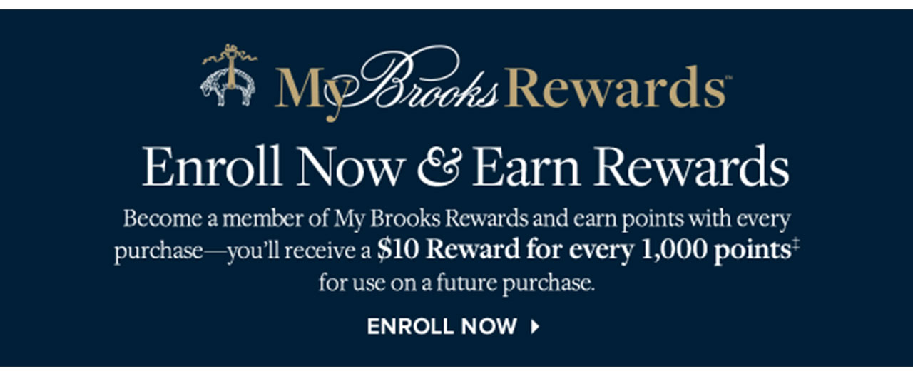 MY BROOKS REWARDS  - ENROLL NOW & EARN REWARDS - BECOME A MEMBER OF MY BROOKS REWARDS AND EARN POINTS WITH EVERY PURCHASE — YOU'LL RECEIVE A $10 REWARD FOR EVERY 1,000 POINTS‡FOR USE ON A FUTURE PURCHASE - ENROLL NOW