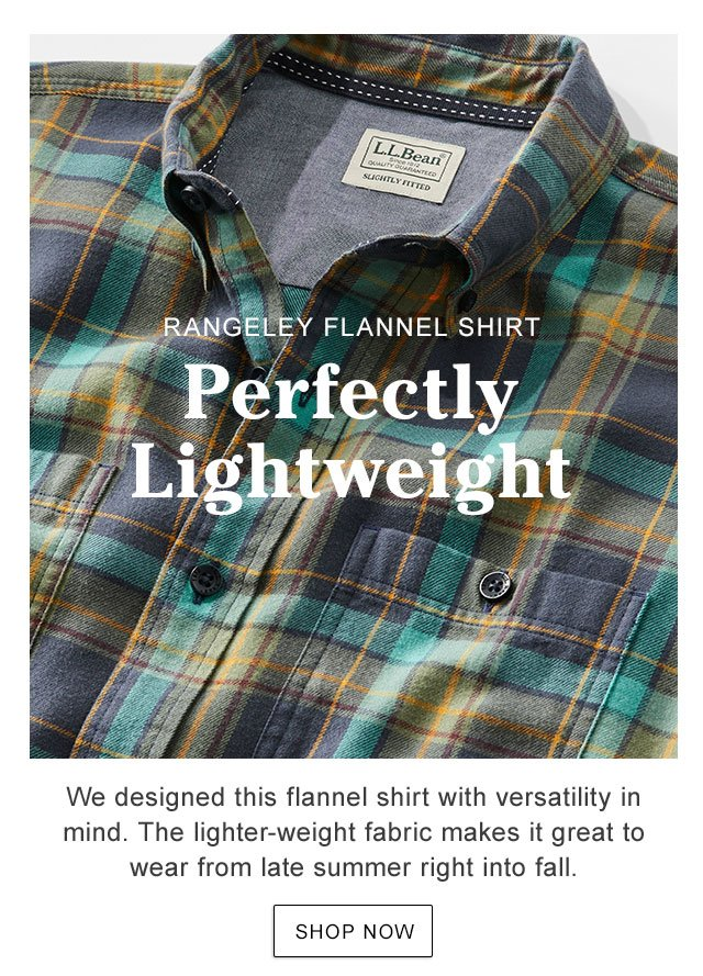 RANGELEY FLANNEL SHIRT. Perfectly Lightweight. We designed this shirt with versatility in mind. The lighter-weight fabric makes it great to wear from late summer right into fall.