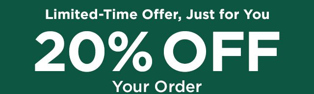 Limited-Time Offer, Just for You. 20% Off Your Order. Expires Sunday, August 18. Code will be applied when you click any link in this email.
