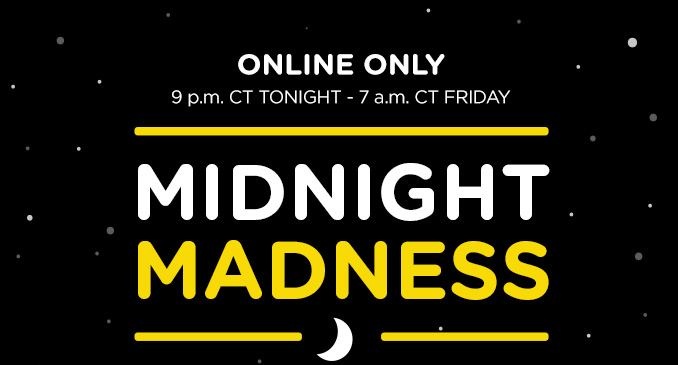ONLINE ONLY 9 p.m. CT TONIGHT - 7 a.m. CT FRIDAY MIDNIGHT MADNESS