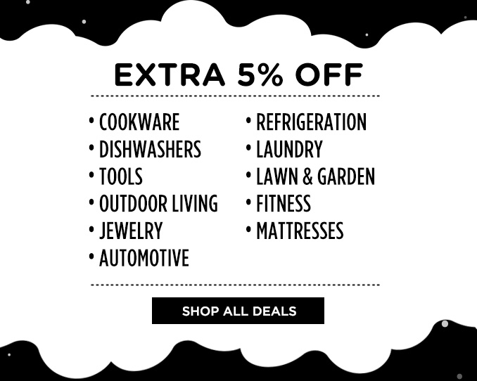 EXTRA 5% OFF • COOKWARE • REFRIGERATION • DISHWASHERS • LAUNDRY • TOOLS • LAWN & GARDEN • OUTDOOR LIVING • FITNESS • JEWELRY • MATTRESSES • AUTOMOTIVE | SHOP ALL DEALS