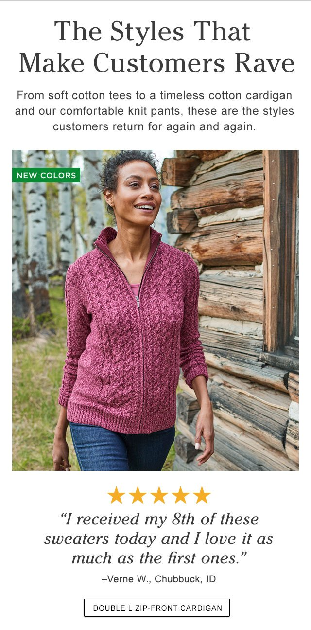 The Styles That Make Customers Rave. From soft cotton tees to a timeless cotton cardigan and our comfortable knit pants, these are the styles customers return for again and again.