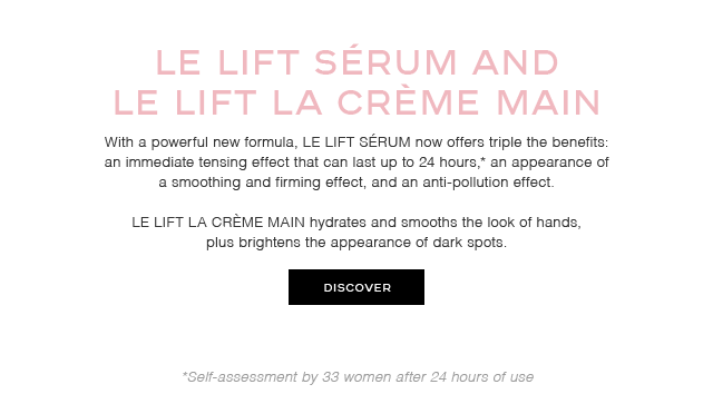 LE LIFT SÉRUM AND LE LIFT LA CRÈME MAIN With a powerful new formula, LE LIFT SÉRUM now offers triple the benefits:  an immediate tensing effect that can last up to 24 hours,* an appearance of a smoothing and firming effect, and an anti-pollution effect.  LE LIFT LA CRÈME MAIN hydrates and smooths the look of hands, plus brightens the appearance of dark spots.