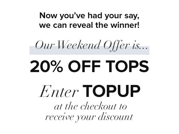 The winner is TOPS! Use code TOPUP for 20% off Tops