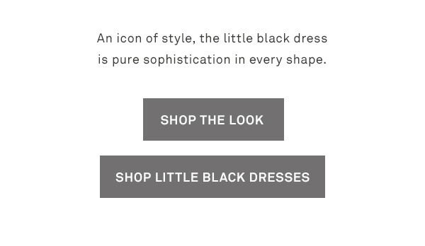 An icon of style, the little black dress is pure sophistication in every shape. - [SHOP THE LOOK] - [SHOP LITTLE BLACK DRESSES]