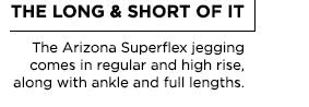 The Long & Short of It. The Arizona Superflex jegging comes in regular and high rise, along with ankle and full lengths.