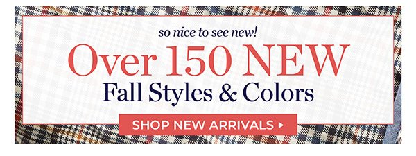 OVER 150 NEW FALL STYLES AND COLORS. SHOP NEW ARRIVALS.