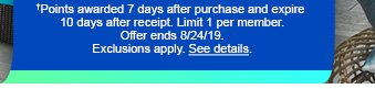 †Points awarded 7 days after purchase and expire 10 days after receipt. Limit 1 per member. Offer ends 8/24/19. Exclusions apply. See details.