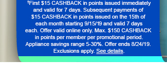 †First $15 CASHBACK in points issued immediately and valid for 7 days. Subsequent payments of $15 CASHBACK in points issues on the 15th of each month starting 9/15/19 and vaild 7 days each. Offer valid online only. Max. $150 CASHBACK in points per member per promotional period. Appliance savings range 5-30%. Offer ends 8/24/19. Exclusions apply. See details.