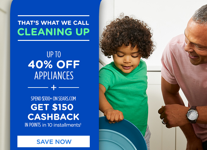 THAT'S WHAT WE CALL CLEANING UP | UP 40% OFF APPLIANCES -+- SPEND $300+ ON SEARS.COM GET $150 CASHBACK IN POINTS in 10 installments† | SAVE NOW