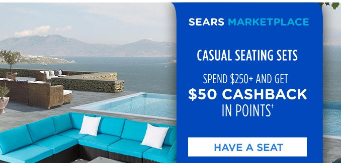 SEARS MARKETPLACE | CAUSAL SEATING SETS | SPEND $250+ AND GET $50 CASHBACK IN POINTS† | HAVE A SEAT