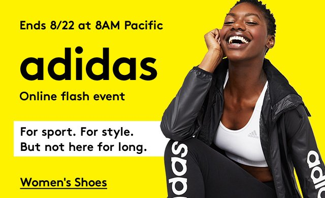 Ends 8/22 at 8AM Pacific   Adidas   Online Flash Event   For sport. For style. But not here for long.    Women's Shoes