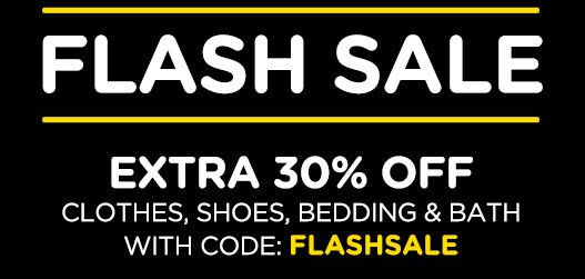 FLASH SALE EXTRA 30% OFF CLOTHES, SHOES, BEDDING & BATH WITH CODE: FLASHSALE