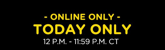 ONLINE ONLY TODAY ONLY 12 P.M. - 11:59 P.M. CT