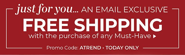 FREE STANDARD SHIPPING WITH ANY MUST-HAVE. USE PROMO CODE ATREND. SHOP ALL MUST-HAVES