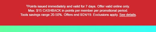 †Points issued immediately and valid for 7 days. Offer valid online only. Max. $15 CASHBACK in points per member per promotional period. Tools savings range 20-50%. Offers end 8/24/19. Exclusions apply. See details.
