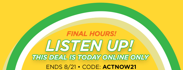 Final hours! Listen up! This deal is today online only, ends August 21, 2019, code: ACTNOW21