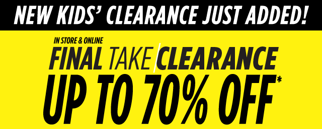 New Kids' Clearance Just Added! Up to 70% Off* Final Take Clearance. In Store & Online