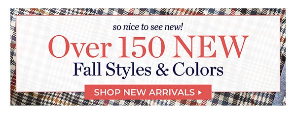 SO NICE TO SEE NEW. OVER 150 NEW FALL STYLES & COLORS. SHOP NEW ARRIVALS.