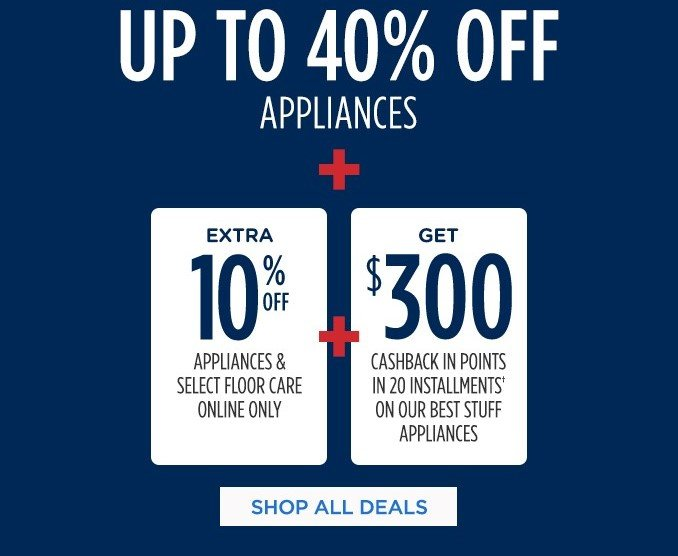 UP TO 40% OFF APPLIANCES + EXTRA 10% OFF APPLIANCES & SELECT FLOOR CARE ONLINE ONLY + GET $300 CASHBACK IN POINTS IN 20 INSTALLMENTS† ON OUR BEST STUFF APPLIANCES  |  SHOP ALL DEALS