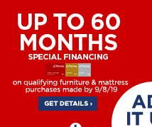 Up to 60 months special financing on qualifying furniture & mattress purchases made by September 8. 2019. Get details