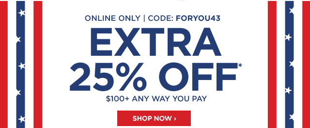 Online only, code: FORYOU43, extra 25% off* $100 plus, any way you pay, shop now