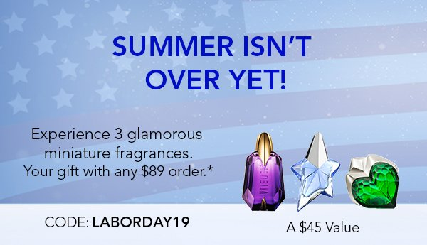 HAPPY LABOR DAY! TODAY ONLY! Enjoy this extra pouch with your 3 glamorous miniature fragrances. Your gift any $89 order.* Code: LABORDAY19. A $60 Value
