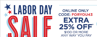 Labor Day Sale, ends September 2, online only, code: FORYOU43, extra 25% off* $100 or more any way you pay