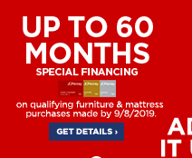 Up to 60 months special financing on qualifying furniture & mattress purchases made by September 8, 2019. Get details