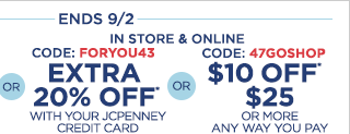 or in store & online, code: FORYOU43, extra 20% off* with your JCPenney credit card or code: 47GOSHOP, $10 off* $25 or more any way you pay