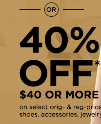 or 40% off* $40 or more on select original- & regular-priced apparel, shoes, accessories, jewelry, home