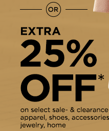 or extra 25% off* on select sale- & clearance-priced apparel, shoes, accessories, jewelry, home