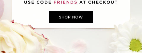 USE CODE FRIENDS AT CHECKOUT - SHOP NOW