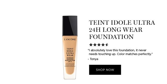 "TEINT IDOLE ULTRA 24H LONG WEAR FOUNDATION - ""I absolutely love this foundation, it never needs touching up. Color matches perfectly."" - Tonya - SHOP NOW"