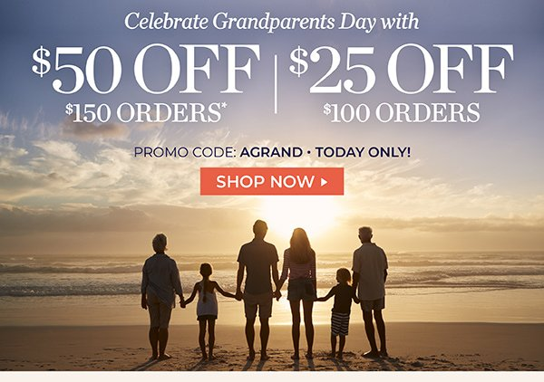 CELEBRATE GRANDPARENTS DAY. TAKE $50 OFF $100 ORDERS OR TAKE $25 OFF $100 ORDERS. USE PROMO CODE: AGRAND. ENDS AT MIDNIGHT (PT). SHOP NOW.