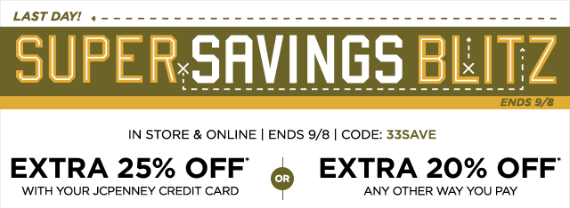 Last day! Super Savings Blitz. In store & online, ends September 8, code: 33SAVE. Extra 25% off* with your JCPenney credit card or extra 20% off* any other way you pay
