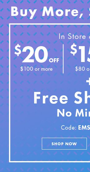 Buy More, Save More! In Store & Online. $20 off $100 or more. $15 off $80 or more. $10 off $60 or more + Free Shipping No Minimum. Code: EMSAVEMORE. Shop Now