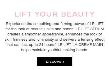 LIFT YOUR BEAUTY - Experience the smoothing and firming power of LE LIFT for the look of beautiful skin and hands. LE LIFT SÉRUM creates a smoother appearance, enhances the look of skin firmness and luminosity and delivers a tensing effect that can last up to 24 hours.* LE LIFT LA CRÈME MAIN helps maintain youthful-looking hands.